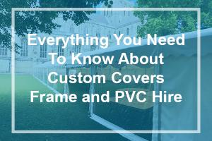Everything you need to know about Custom Covers Frame and PVC hire